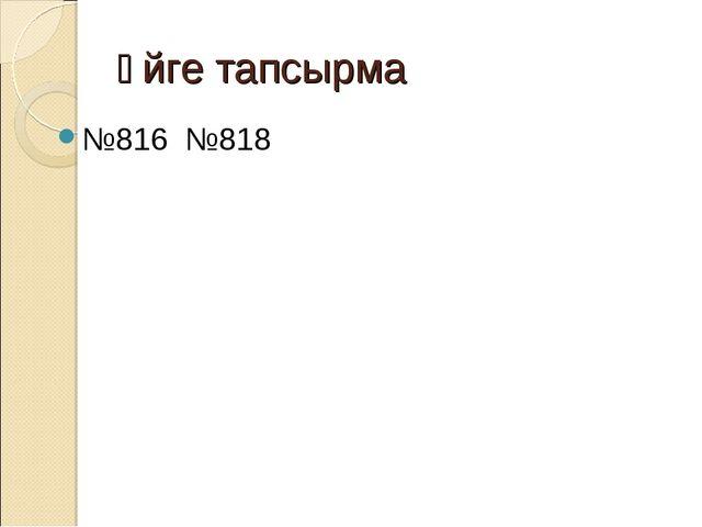 Үйге тапсырма №816 №818
