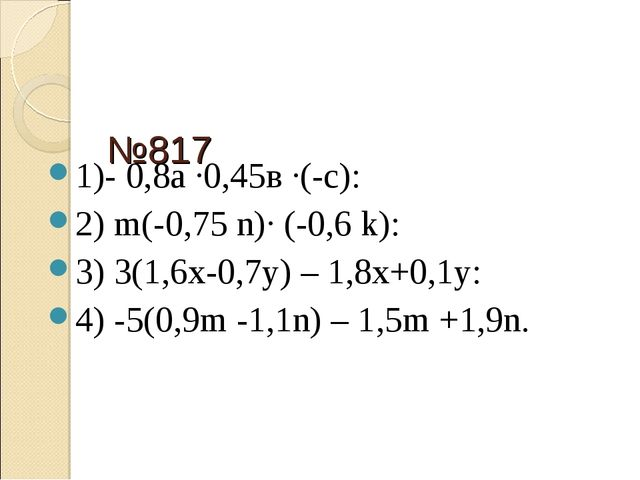 №817 1)- 0,8а ·0,45в ·(-с): 2) m(-0,75 n)· (-0,6 k): 3) 3(1,6х-0,7у) – 1,8х+0...