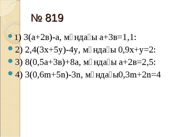 № 819 1) 3(а+2в)-а, мұндағы а+3в=1,1: 2) 2,4(3х+5у)-4у, мұндағы 0,9х+у=2: 3)...