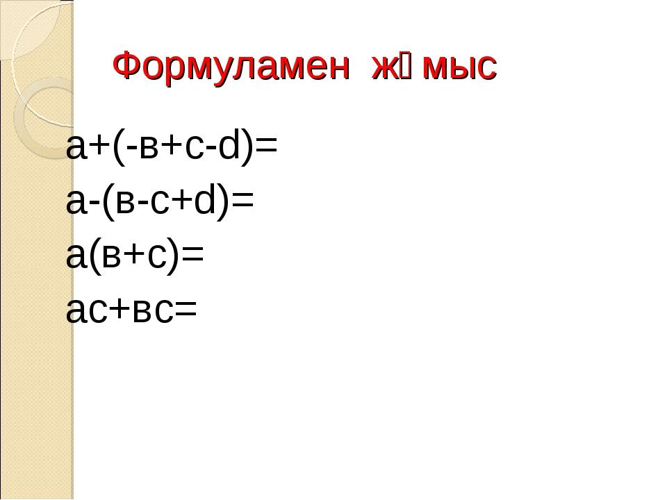 Формуламен жұмыс а+(-в+с-d)= а-(в-с+d)= а(в+с)= ас+вс=