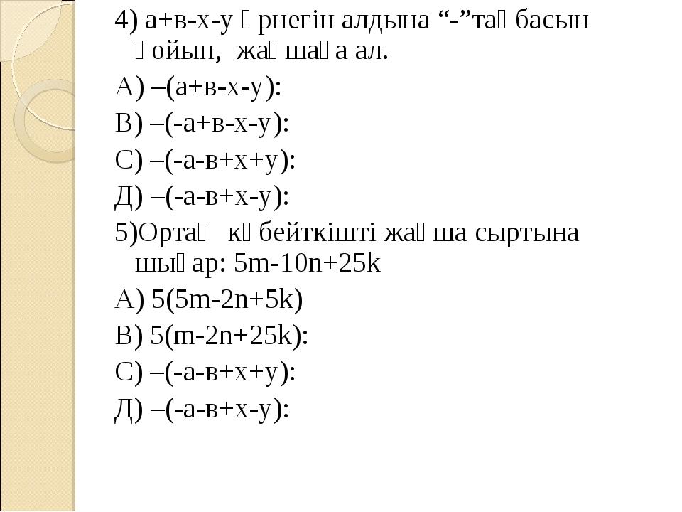 """4) а+в-х-у өрнегін алдына """"-""""таңбасын қойып, жақшаға ал. А) –(а+в-х-у): В) –..."""