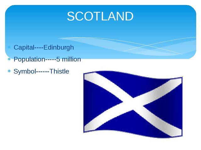 Capital----Edinburgh Population-----5 million Symbol------Thistle SCOTLAND