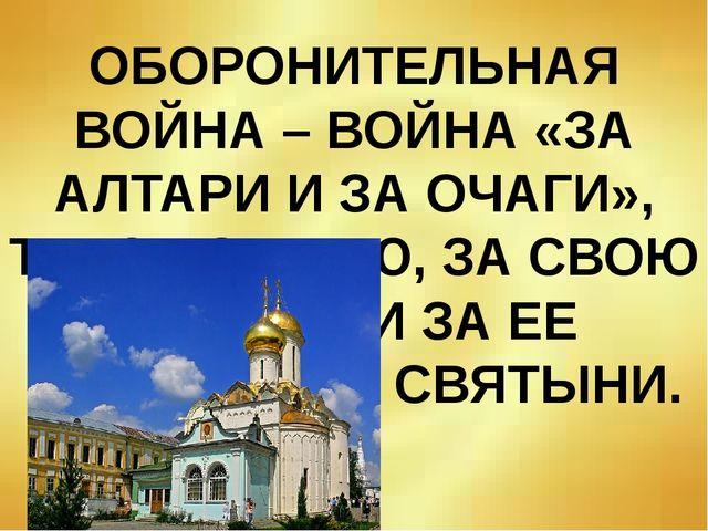 ОБОРОНИТЕЛЬНАЯ ВОЙНА – ВОЙНА «ЗА АЛТАРИ И ЗА ОЧАГИ», Т.Е. ЗА СЕМЬЮ, ЗА СВОЮ Р...