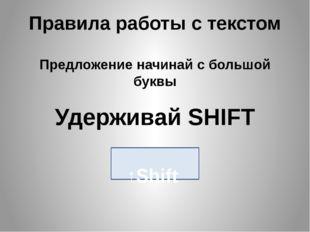 Правила работы с текстом Предложение начинай с большой буквы Удерживай SHIFT