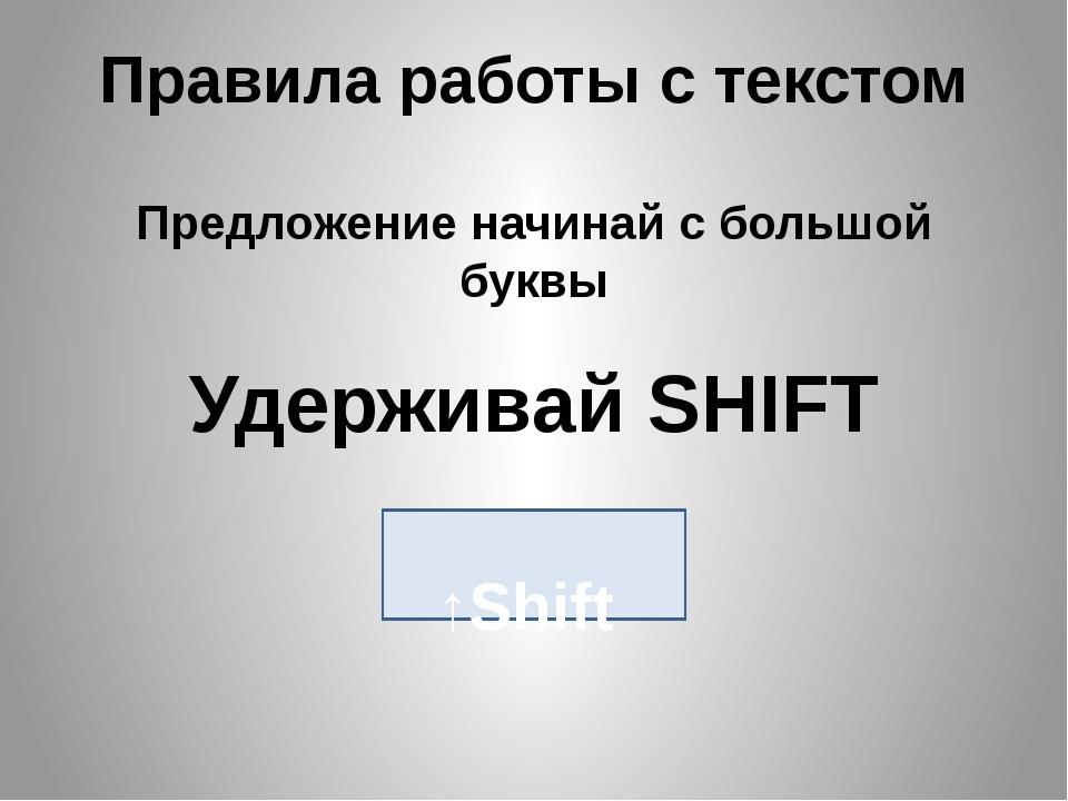 Правила работы с текстом Предложение начинай с большой буквы Удерживай SHIFT...