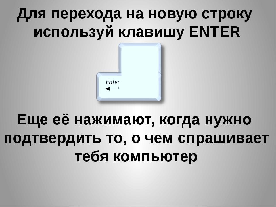 Для перехода на новую строку используй клавишу ENTER Еще её нажимают, когда н...