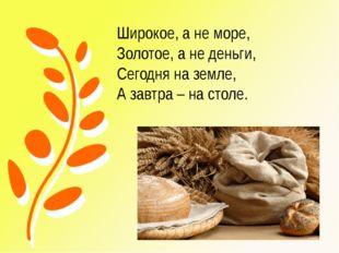 Широкое, а не море, Золотое, а не деньги, Сегодня на земле, А завтра – на сто