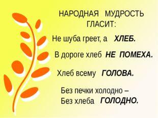 Не шуба греет, а ХЛЕБ. В дороге хлеб НЕ ПОМЕХА. Хлеб всему ГОЛОВА. Без печки