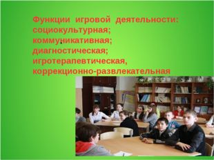 Функции игровой деятельности: социокультурная; коммуникативная; диагностичес