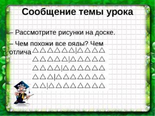 Сообщение темы урока – Рассмотрите рисунки на доске. – Чем похожи все ряды? Ч
