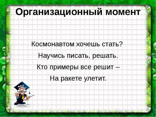 Организационный момент Космонавтом хочешь стать? Научись писать, решать. Кто...