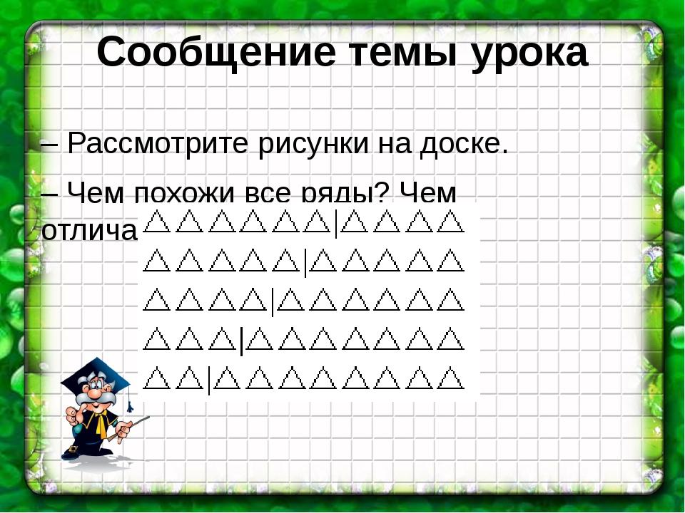 Сообщение темы урока – Рассмотрите рисунки на доске. – Чем похожи все ряды? Ч...