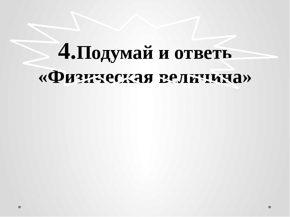 4.Подумай и ответь «Физическая величина»