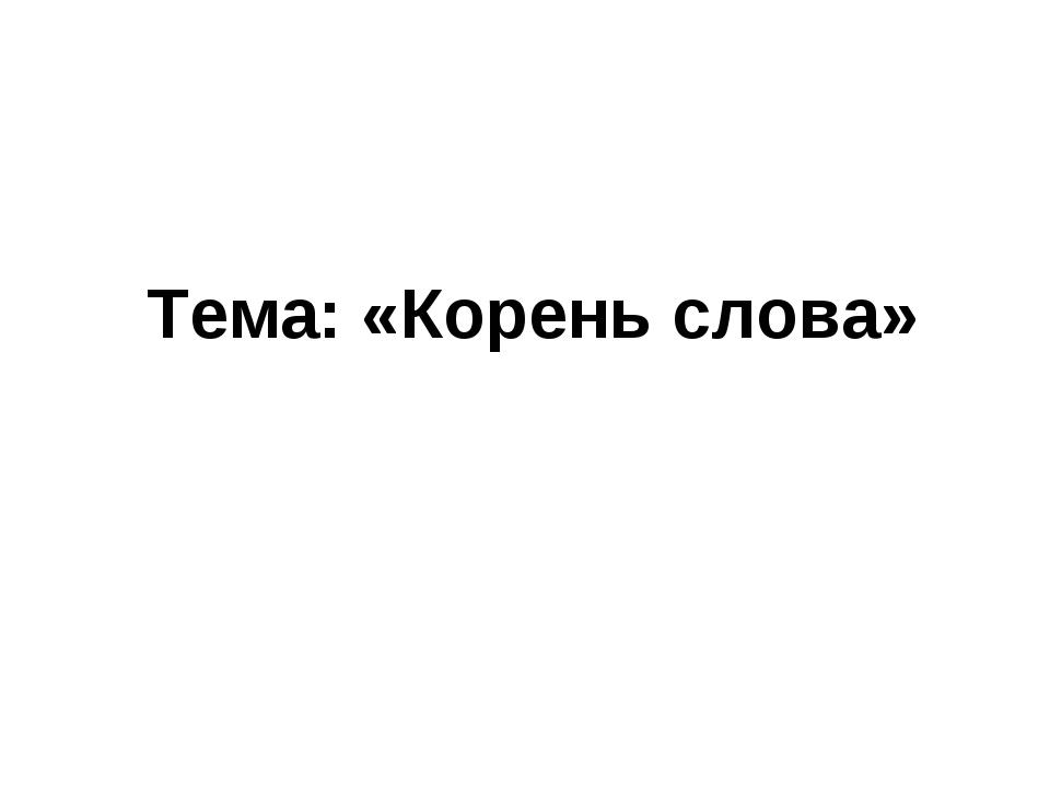 Тема: «Корень слова»