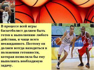 В процессе всей игры баскетболист должен быть готов к выполнению любого дейст