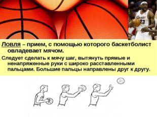 Ловля – прием, с помощью которого баскетболист овладевает мячом. Следует сдел