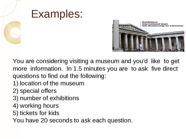 Examples: You are considering visiting a museum and you'd like to get more in...
