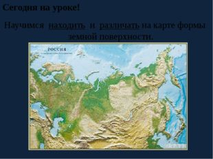 Сегодня на уроке! Научимся находить и различать на карте формы земной поверхн