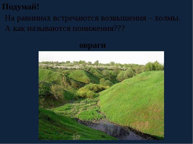 На равнинах встречаются возвышения – холмы. А как называются понижения??? По...