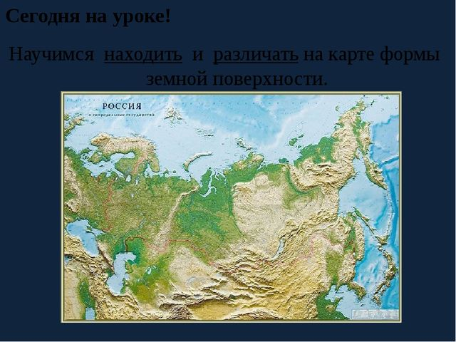 Сегодня на уроке! Научимся находить и различать на карте формы земной поверхн...