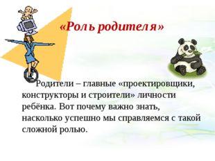 «Роль родителя» Родители – главные «проектировщики, конструкторы и строители