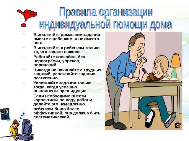 Выполняйте домашние задания вместе с ребенком, а не вместо него. Выполняйте...