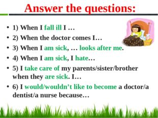 Answer the questions: 1) When I fall ill I … 2) When the doctor comes I… 3) W