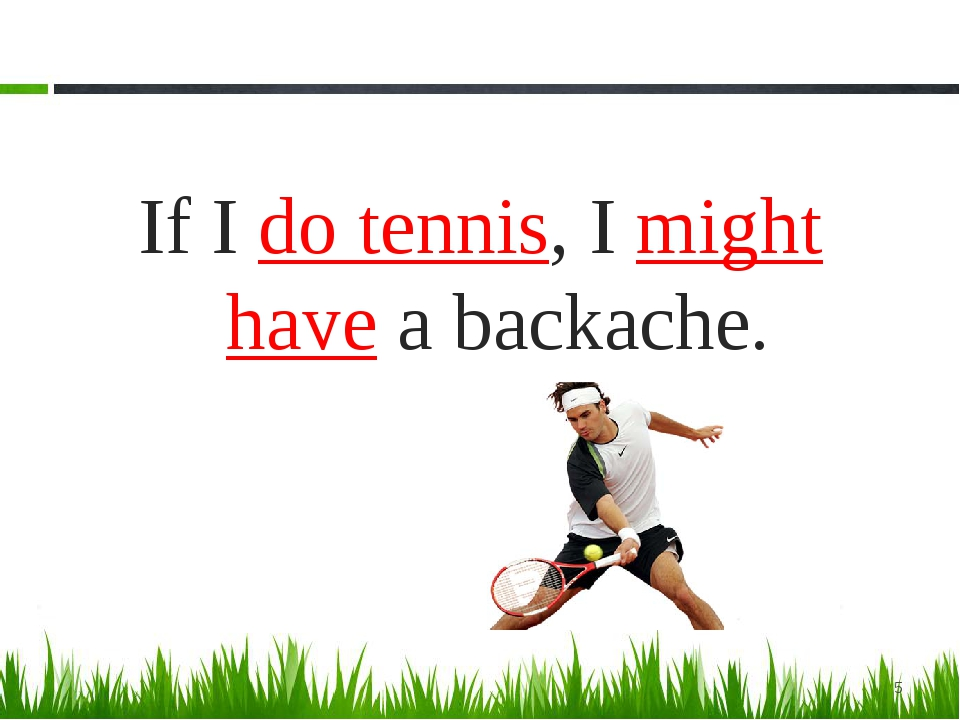 If I do tennis, I might have a backache. *