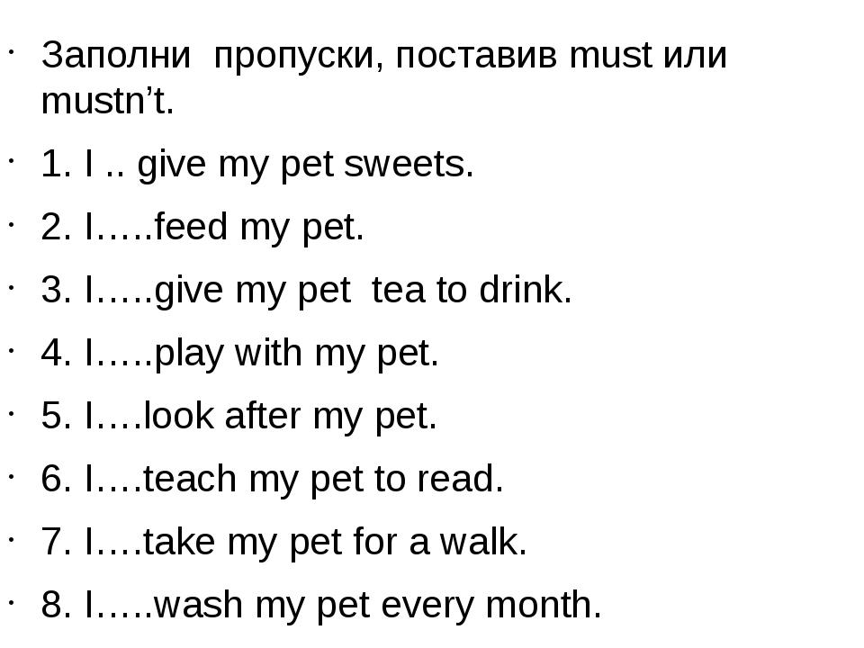Заполни пропуски, поставив must или mustn't. 1. I .. give my pet sweets. 2. I...