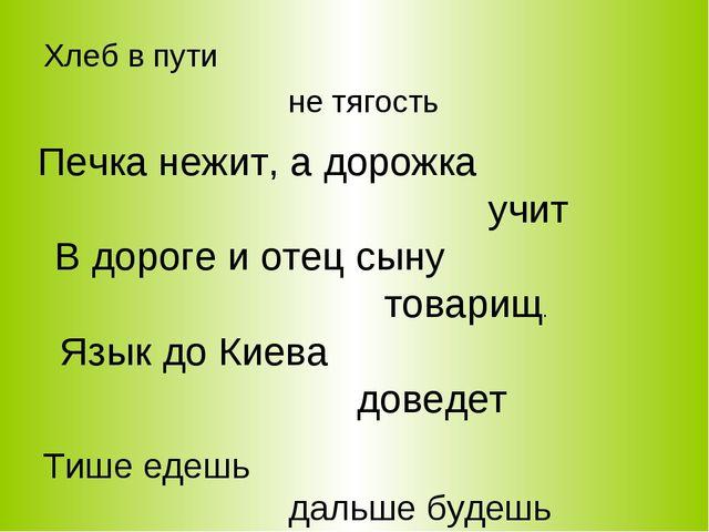 Хлеб в пути не тягость Печка нежит, а дорожка учит В дороге и отец сыну товар...