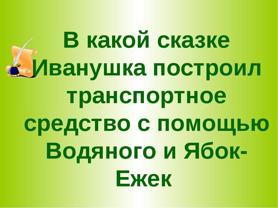 В какой сказке Иванушка построил транспортное средство с помощью Водяного и Я...