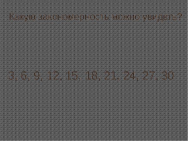 Какую закономерность можно увидеть? 3, 6, 9, 12, 15, 18, 21, 24, 27, 30