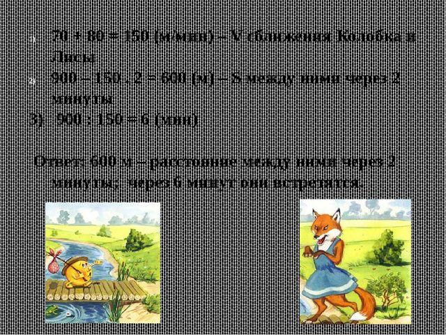 70 + 80 = 150 (м/мин) – V сближения Колобка и Лисы 900 – 150 . 2 = 600 (м) –...