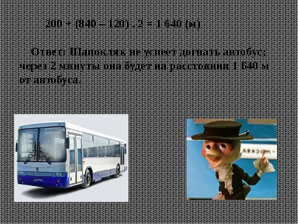 200 + (840 – 120) . 2 = 1 640 (м) Ответ: Шапокляк не успеет догнать автобус;...