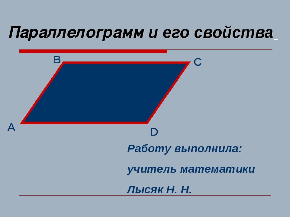 Параллелограмм и его свойства Работу выполнила: учитель математики Лысяк Н. Н.