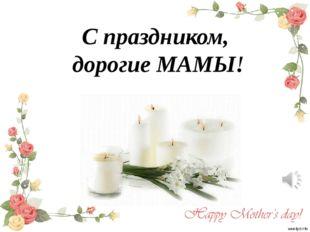 С праздником, дорогие МАМЫ!