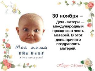 30 ноября – День матери — международный праздник в честь матерей. В этот день