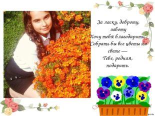 За ласку, доброту, заботу Хочу тебя благодарить. Собрать бы все цветы на св