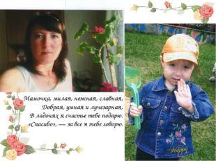Мамочка, милая, нежная, славная, Добрая, умная и лучезарная, В ладонях я счас