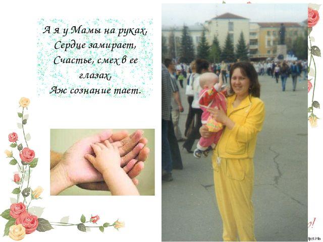 А я у Мамы на руках, Сердце замирает, Счастье, смех в ее глазах, Аж сознание...