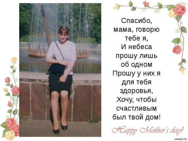 Спасибо, мама, говорю тебе я, И небеса прошу лишь об одном Прошу у них я для...