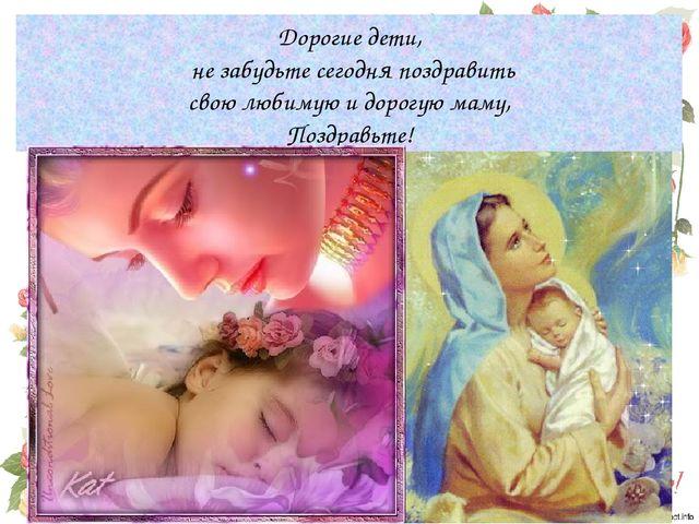 Дорогие дети, не забудьте сегодня поздравить свою любимую и дорогую маму, Поз...