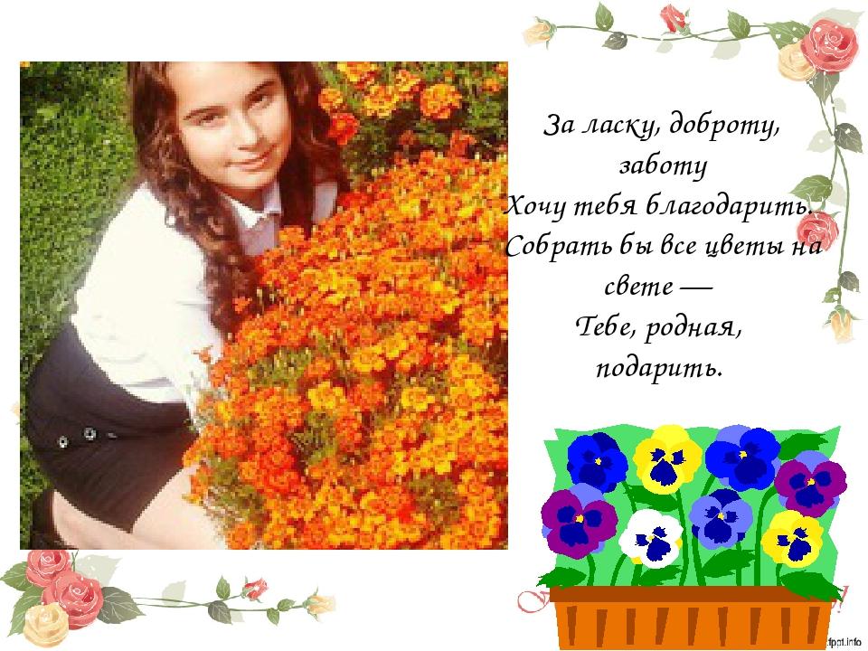 За ласку, доброту, заботу Хочу тебя благодарить. Собрать бы все цветы на св...