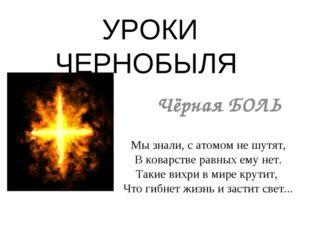 УРОКИ ЧЕРНОБЫЛЯ Чёрная БОЛЬ Мы знали, с атомом не шутят, В коварстве равных е