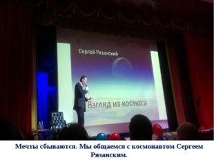 Мечты сбываются. Мы общаемся с космонавтом Сергеем Рязанским.
