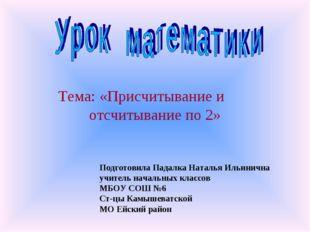 Тема: «Присчитывание и отсчитывание по 2» Подготовила Падалка Наталья Ильинич