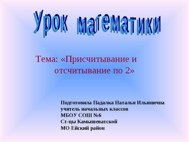 Тема: «Присчитывание и отсчитывание по 2» Подготовила Падалка Наталья Ильинич...