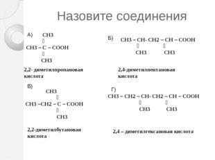 Назовите соединения  СН3 ׀ СН3 – С – СООН ׀ СН3 СН3 – СН- СН2 – СН – СООН ׀