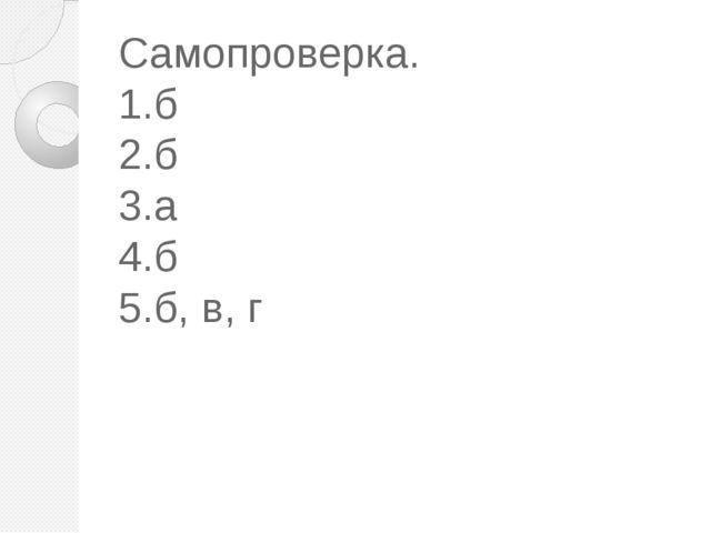 Самопроверка. 1.б 2.б 3.а 4.б 5.б, в, г