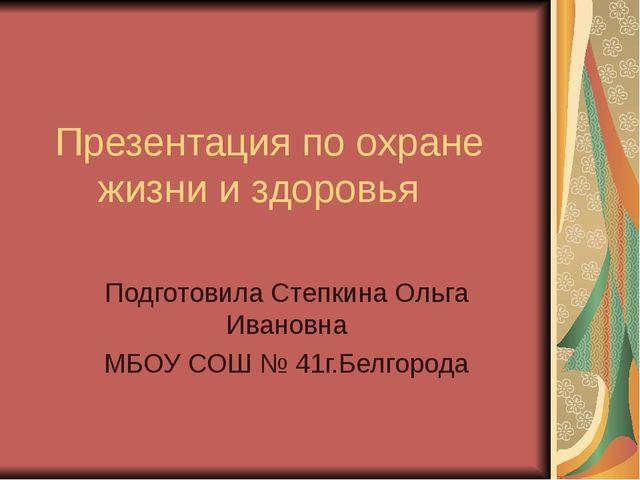 Презентация по охране жизни и здоровья Подготовила Степкина Ольга Ивановна МБ...